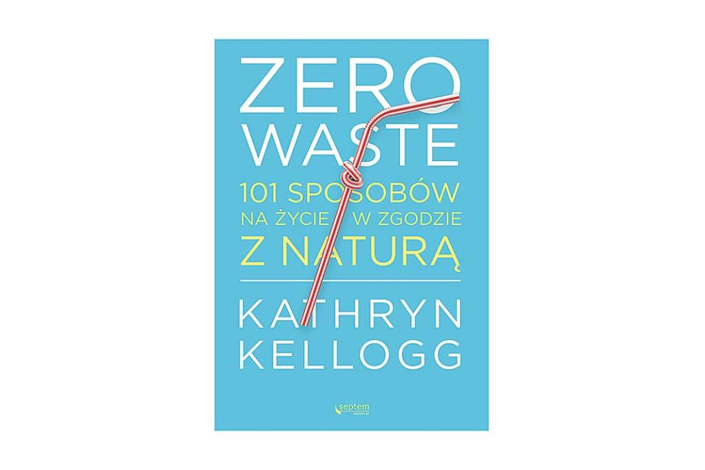 """Książka Kathryn Kellogg pt. ,,Zero waste. 101 sposobów nażycie wzgodzie znaturą"""""""